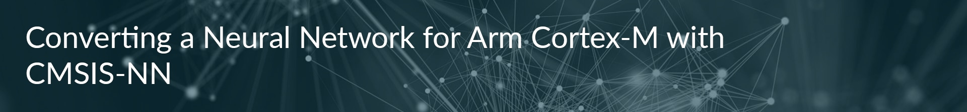 Converting a Neural Network for Arm Cortex-M with CMSIS-NN banner