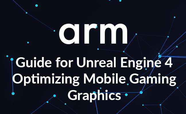 Arm Guide for Unreal Engine 4 Optimizing Mobile Gaming Graphics